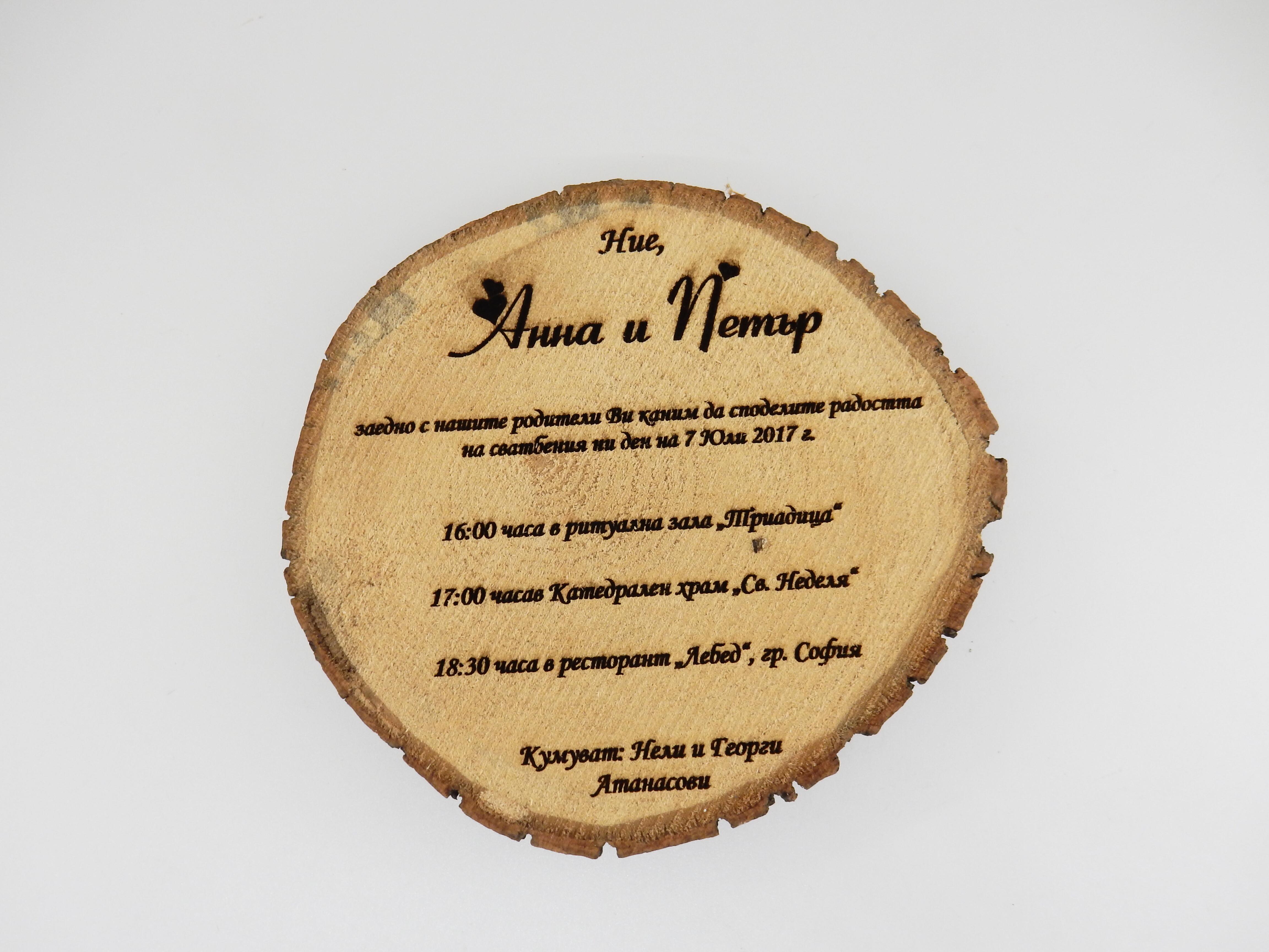 Придайте горско настроение на вашия празник със сватбените покани от естествено дърво. Текста е запечатан върху дървото с лазерно гравиране. Така тези покани са един специален подарък за гостите, сами по себе си са стилно допълнение към тематиката на декорацията ви. Диаметър: около 20см. Дебелина на дървото: около 2,5-3,0 см. Дървената шайба може да бъде малко по-различна от тази на снимката, защото всяко дърво е уникално. Посочената мостра не е обработена, но можем да полираме дървото. Тази допълнителна обработка ще добави към цената на продукта още 0,20 лв. Ако желаете кутия за тази покана, можем да предложим варианти. Разработваме и мостри - цената за един брой мостра с вашия текст е 15 лв, доставката с куриер - отново за ваша сметка. Цена за дин брой 4.80 лв (при минимална поръчка от 10 броя)